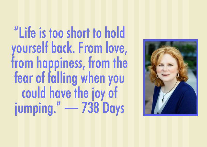 Life is too short to hold yourself back. From love, from happiness, from the fear of falling when you could have the joy of jumping. -738 Days
