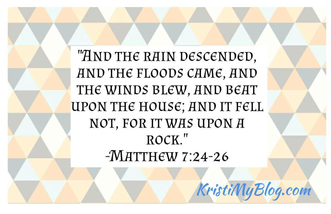 """""""And the rain descended, and the floods came, and the winds blew, and beat upon the house; and it fell not, for it was upon a rock."""" -Matthew 7:24-26"""