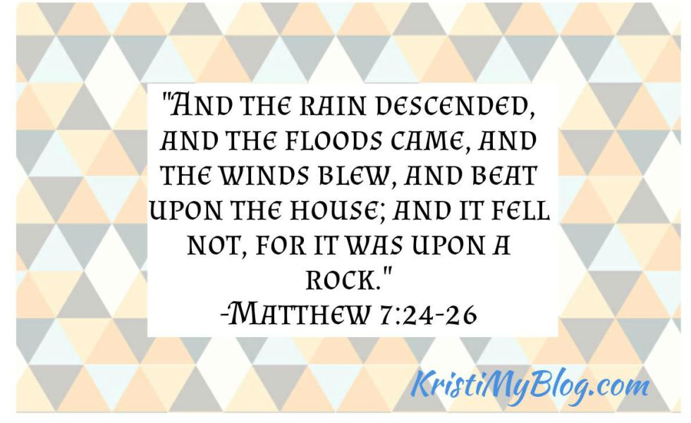 """And the rain descended, and the floods came, and the winds blew, and beat upon the house; and it fell not, for it was upon a rock."" -Matthew 7:24-26"