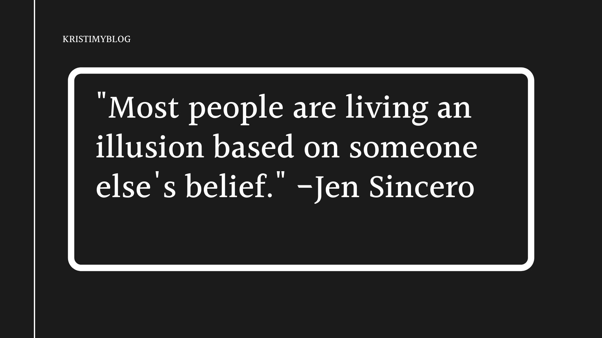 """Most people are living an illusion based on someone else's belief."" -Jen Sincero"