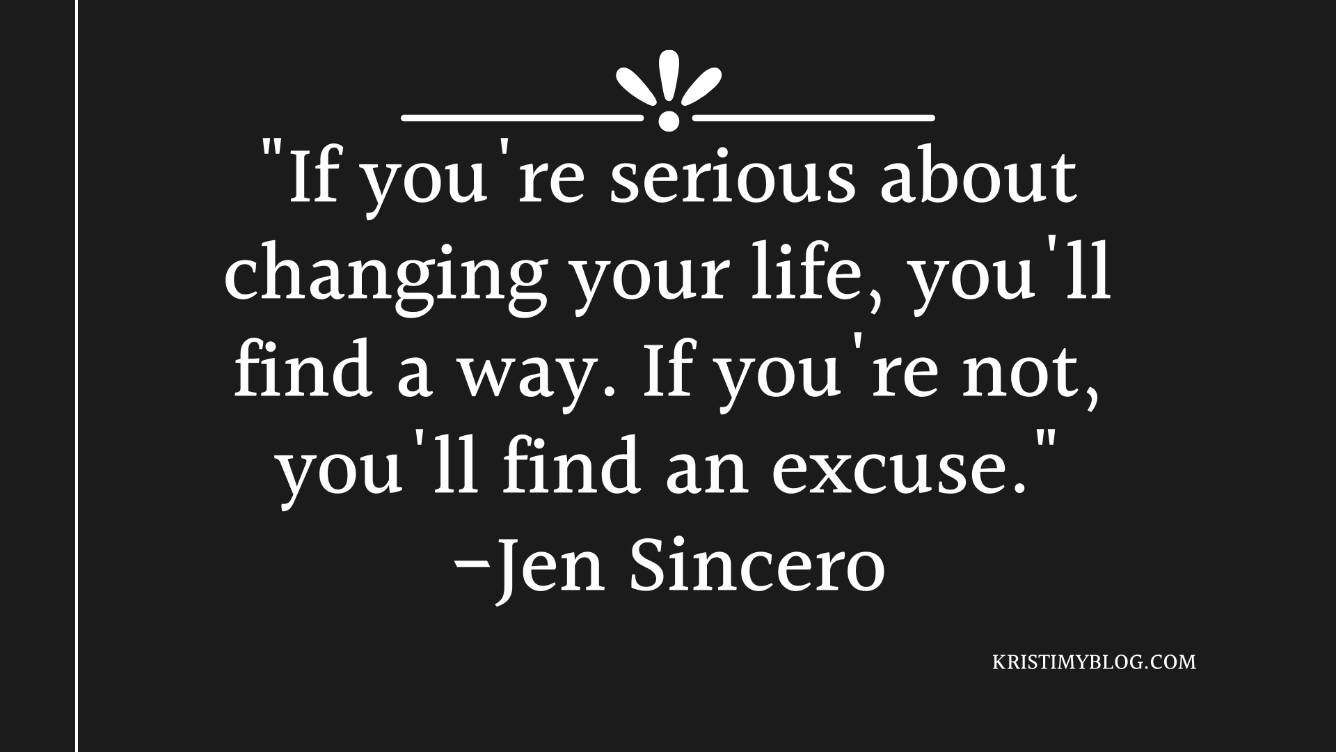 """If you're serious about changing your life, you'll find a way. If you're not, you'll find an excuse."" -Jen Sincero"