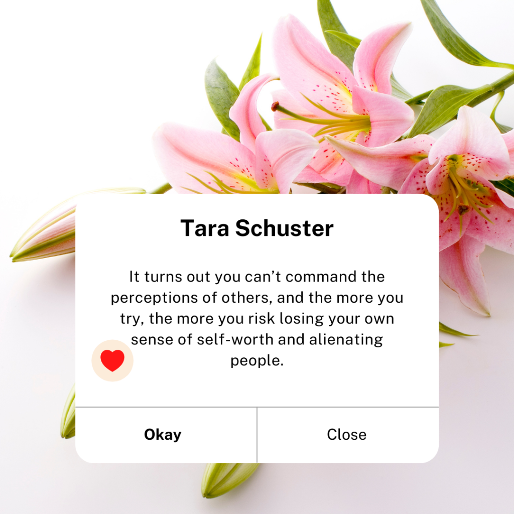 Tara Schuster: It turns out you can't command the perceptions of others, and the more you try, the more you risk losing your own sense of self-worth and alienating people.